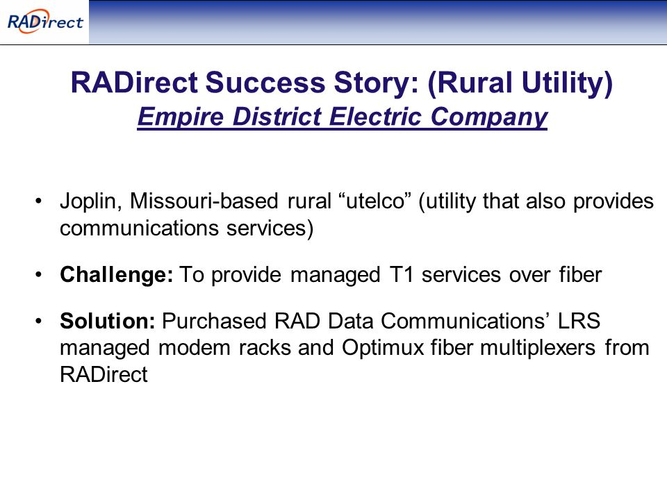 RADirect Success Story: (Rural Utility) Empire District Electric Company Joplin, Missouri-based rural utelco (utility that also provides communications services) Challenge: To provide managed T1 services over fiber Solution: Purchased RAD Data Communications' LRS managed modem racks and Optimux fiber multiplexers from RADirect