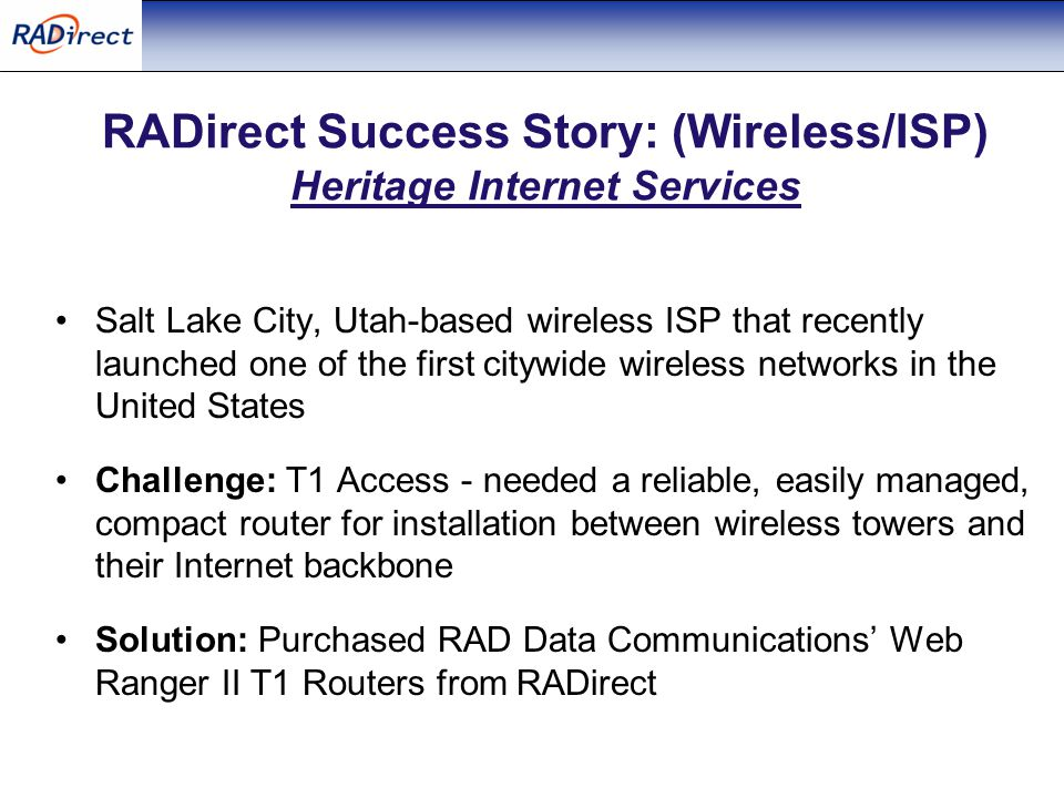 RADirect Success Story: (Wireless/ISP) Heritage Internet Services Salt Lake City, Utah-based wireless ISP that recently launched one of the first citywide wireless networks in the United States Challenge: T1 Access - needed a reliable, easily managed, compact router for installation between wireless towers and their Internet backbone Solution: Purchased RAD Data Communications' Web Ranger II T1 Routers from RADirect