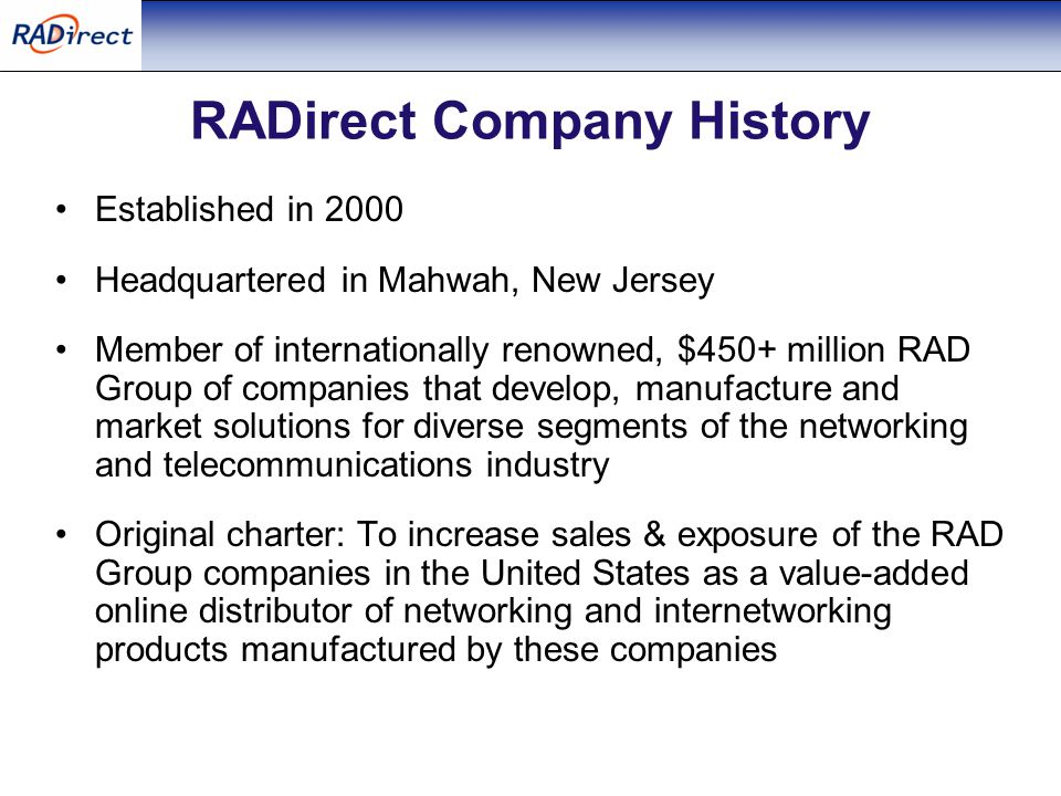 RADirect Company History Established in 2000 Headquartered in Mahwah, New Jersey Member of internationally renowned, $450+ million RAD Group of companies that develop, manufacture and market solutions for diverse segments of the networking and telecommunications industry Original charter: To increase sales & exposure of the RAD Group companies in the United States as a value-added online distributor of networking and internetworking products manufactured by these companies