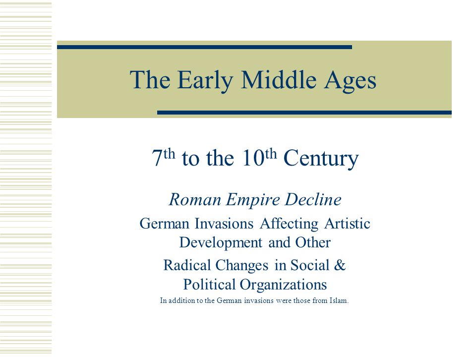 The Early Middle Ages 7 th to the 10 th Century Roman Empire Decline German Invasions Affecting Artistic Development and Other Radical Changes in Soci