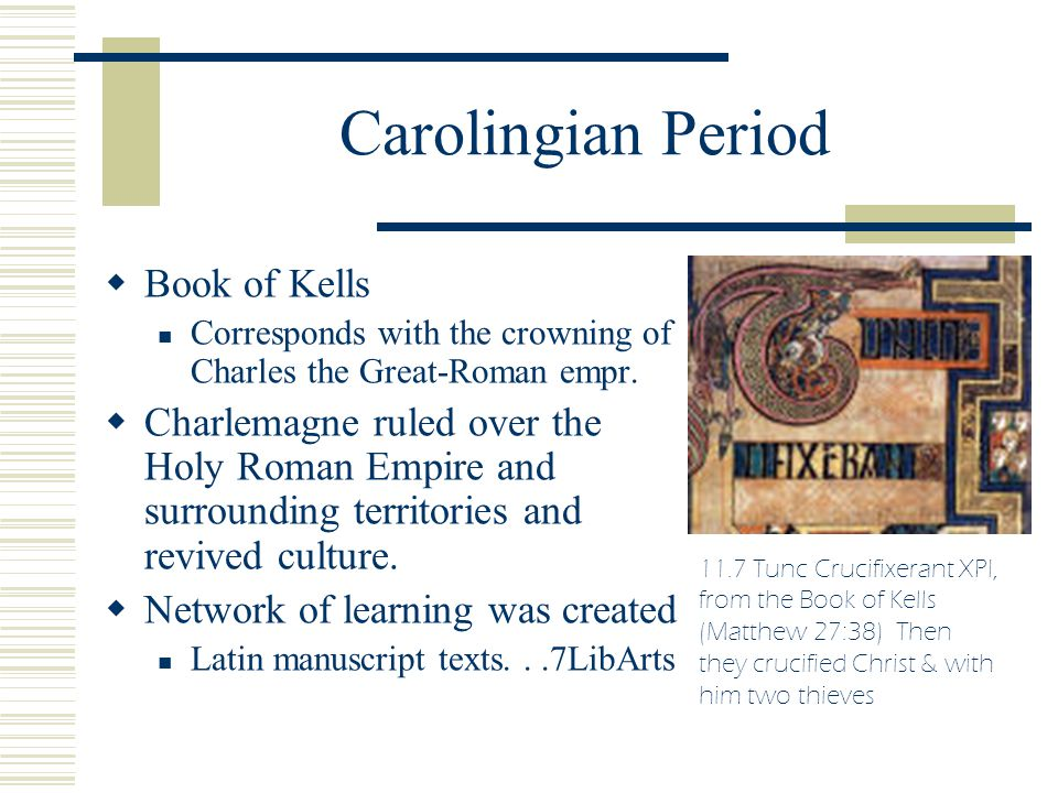 Carolingian Period  Book of Kells Corresponds with the crowning of Charles the Great-Roman empr.  Charlemagne ruled over the Holy Roman Empire and s
