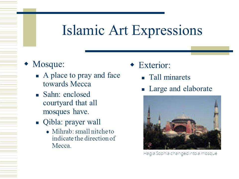 Islamic Art Expressions  Mosque: A place to pray and face towards Mecca Sahn: enclosed courtyard that all mosques have. Qibla: prayer wall Mihrab: sm