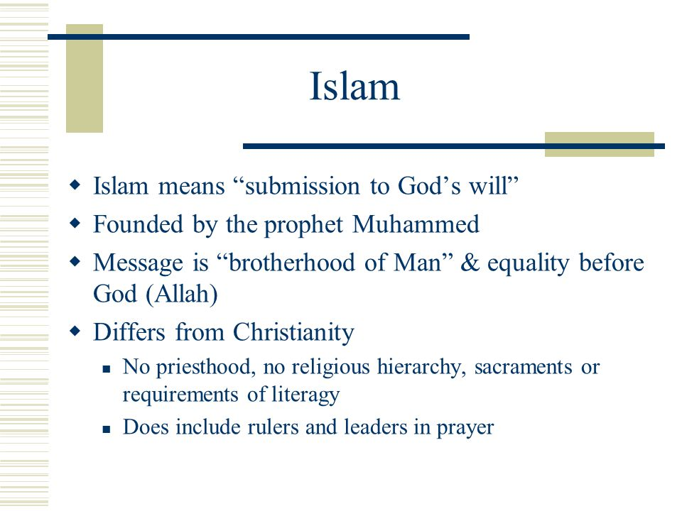 "Islam  Islam means ""submission to God's will""  Founded by the prophet Muhammed  Message is ""brotherhood of Man"" & equality before God (Allah)  Dif"