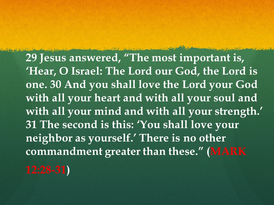 29 Jesus answered, The most important is, 'Hear, O Israel: The Lord our God, the Lord is one.