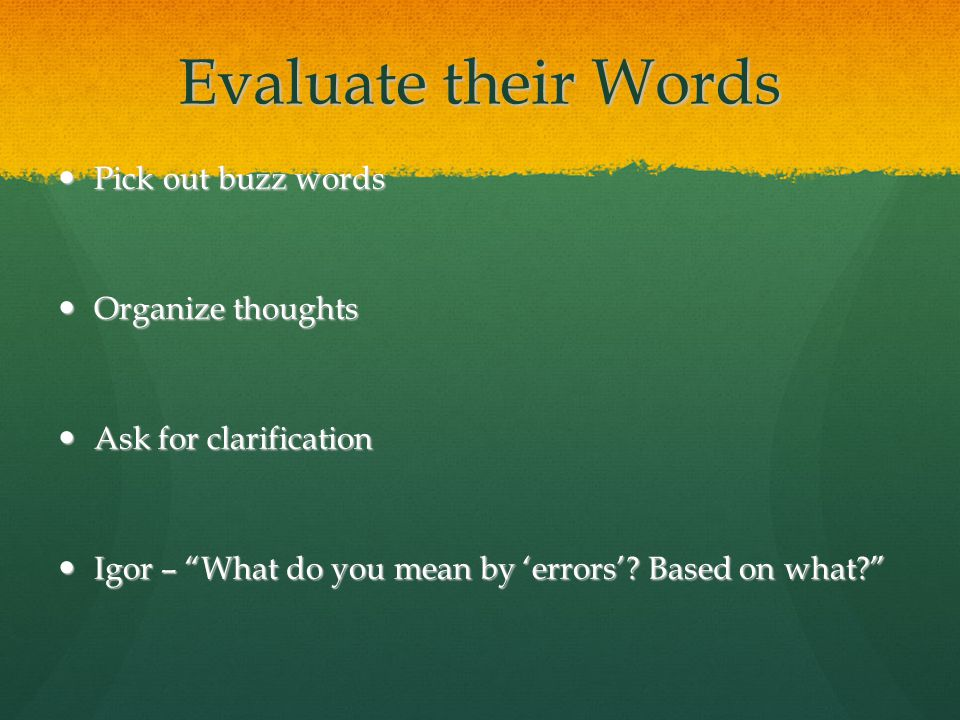 Evaluate their Words Pick out buzz words Pick out buzz words Organize thoughts Organize thoughts Ask for clarification Ask for clarification Igor – What do you mean by 'errors'.
