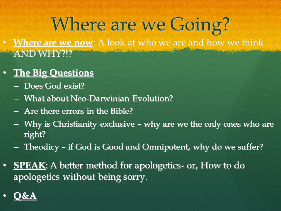 SPEAK Apologetics Start with their questions Start with their questions Pay attention to their answers Pay attention to their answers Evaluate their words Evaluate their words Ask questions about what they said Ask questions about what they said Kindly respond and guide back through their thoughts and words Kindly respond and guide back through their thoughts and words Who is in focus here.