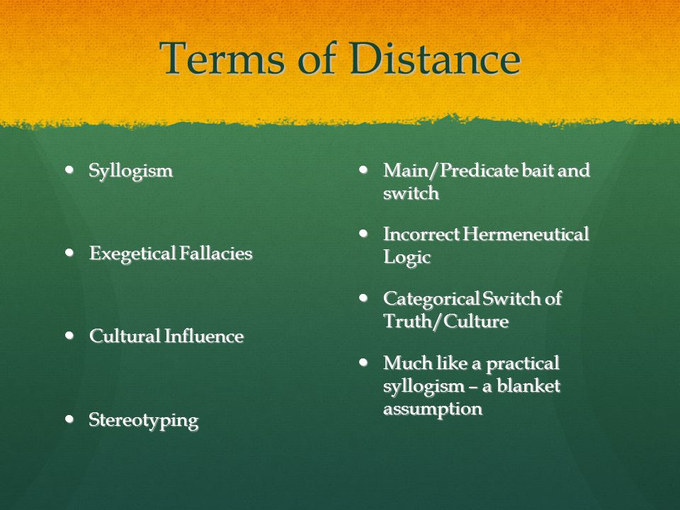 Terms of Distance Syllogism Syllogism Exegetical Fallacies Exegetical Fallacies Cultural Influence Cultural Influence Stereotyping Stereotyping Main/Predicate bait and switch Main/Predicate bait and switch Incorrect Hermeneutical Logic Incorrect Hermeneutical Logic Categorical Switch of Truth/Culture Categorical Switch of Truth/Culture Much like a practical syllogism – a blanket assumption Much like a practical syllogism – a blanket assumption