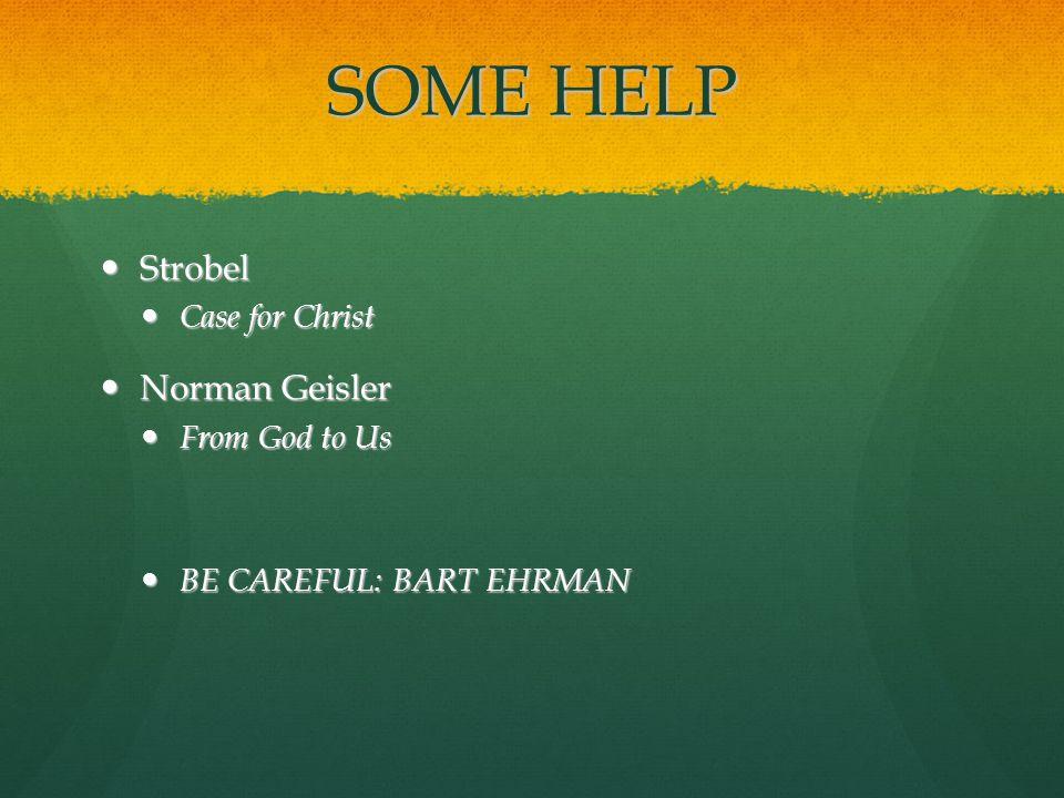 SOME HELP Strobel Strobel Case for Christ Case for Christ Norman Geisler Norman Geisler From God to Us From God to Us BE CAREFUL: BART EHRMAN BE CAREFUL: BART EHRMAN