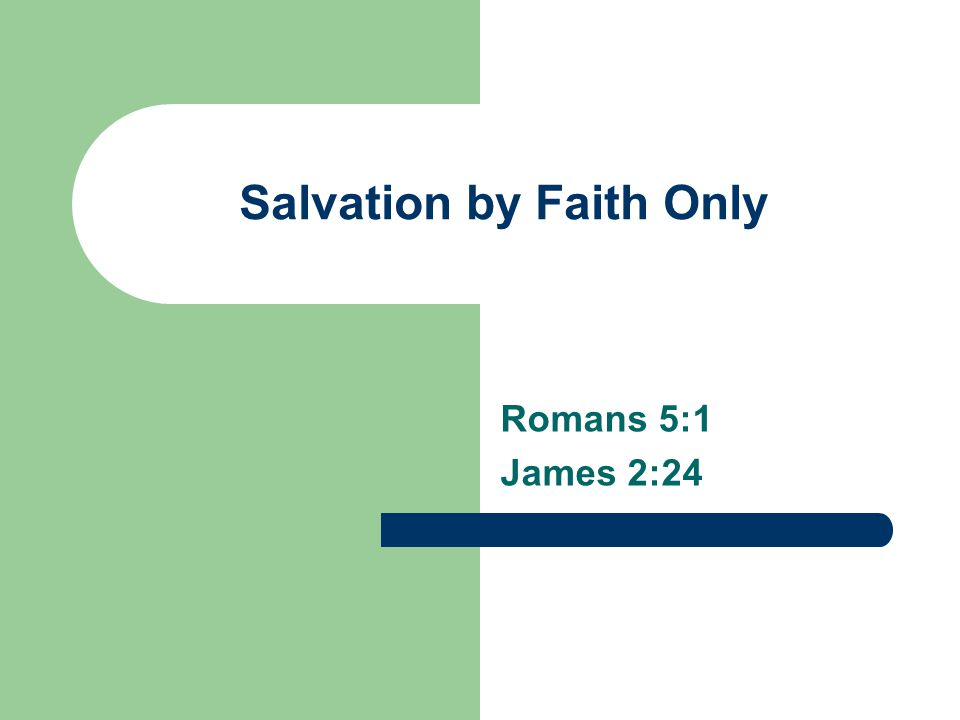 Salvation by Faith Only Romans 5:1 James 2:24