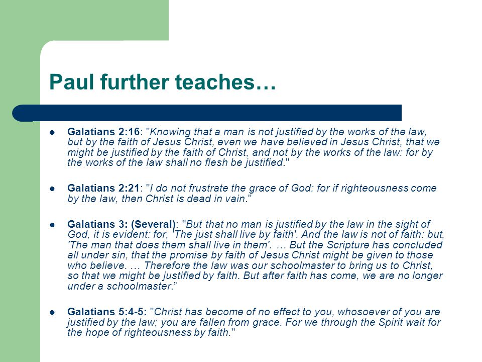 Paul further teaches… Galatians 2:16: Knowing that a man is not justified by the works of the law, but by the faith of Jesus Christ, even we have believed in Jesus Christ, that we might be justified by the faith of Christ, and not by the works of the law: for by the works of the law shall no flesh be justified. Galatians 2:21: I do not frustrate the grace of God: for if righteousness come by the law, then Christ is dead in vain. Galatians 3: (Several): But that no man is justified by the law in the sight of God, it is evident: for, The just shall live by faith .