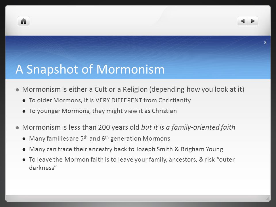 A Snapshot of Mormonism Mormonism is either a Cult or a Religion (depending how you look at it) To older Mormons, it is VERY DIFFERENT from Christianity To younger Mormons, they might view it as Christian Mormonism is less than 200 years old but it is a family-oriented faith Many families are 5 th and 6 th generation Mormons Many can trace their ancestry back to Joseph Smith & Brigham Young To leave the Mormon faith is to leave your family, ancestors, & risk outer darkness 3