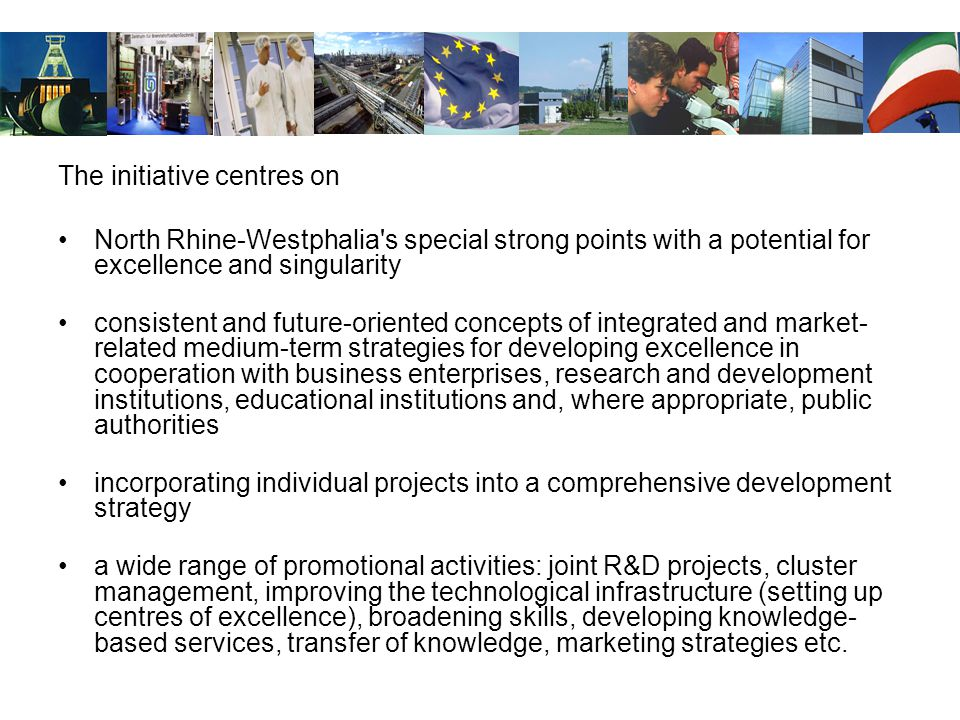 The initiative centres on North Rhine-Westphalia s special strong points with a potential for excellence and singularity consistent and future-oriented concepts of integrated and market- related medium-term strategies for developing excellence in cooperation with business enterprises, research and development institutions, educational institutions and, where appropriate, public authorities incorporating individual projects into a comprehensive development strategy a wide range of promotional activities: joint R&D projects, cluster management, improving the technological infrastructure (setting up centres of excellence), broadening skills, developing knowledge- based services, transfer of knowledge, marketing strategies etc.