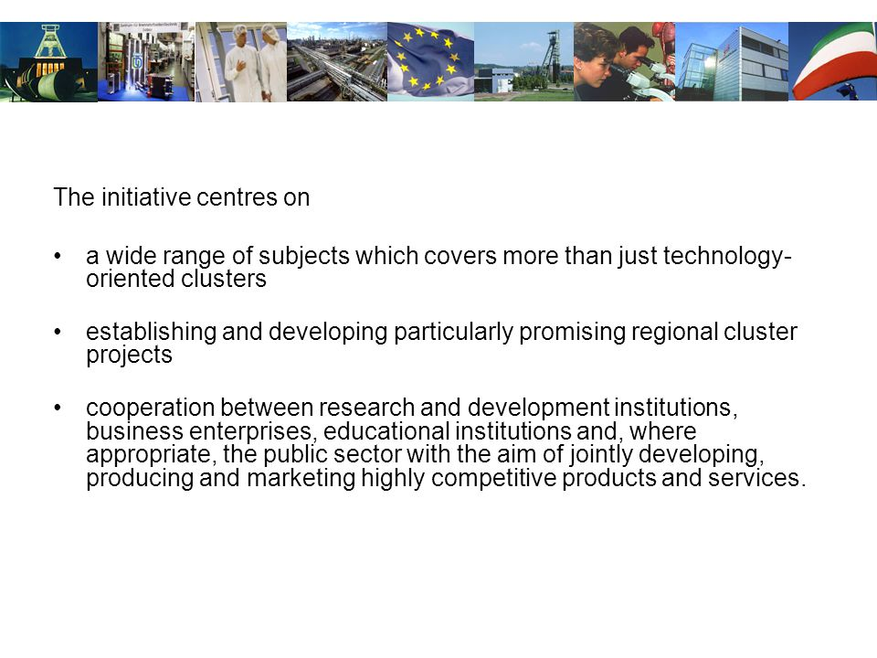 The initiative centres on a wide range of subjects which covers more than just technology- oriented clusters establishing and developing particularly promising regional cluster projects cooperation between research and development institutions, business enterprises, educational institutions and, where appropriate, the public sector with the aim of jointly developing, producing and marketing highly competitive products and services.
