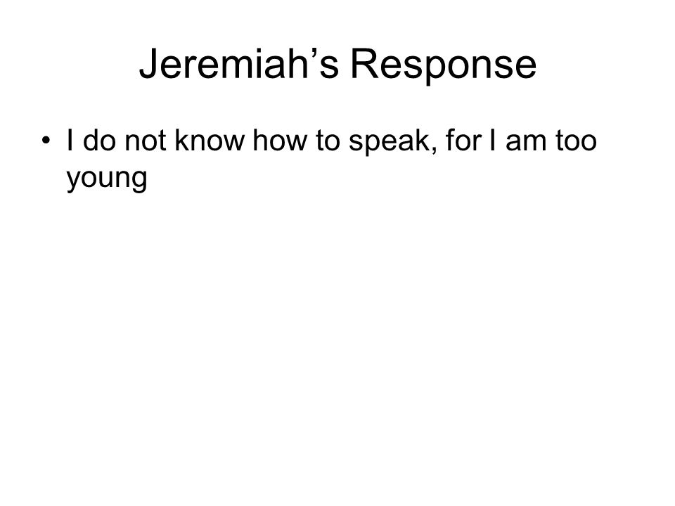 Jeremiah's Response I do not know how to speak, for I am too young