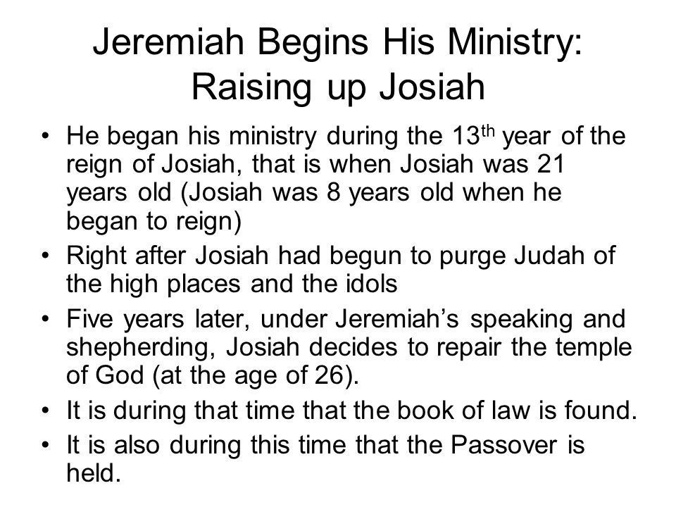 Jeremiah Begins His Ministry: Raising up Josiah He began his ministry during the 13 th year of the reign of Josiah, that is when Josiah was 21 years old (Josiah was 8 years old when he began to reign) Right after Josiah had begun to purge Judah of the high places and the idols Five years later, under Jeremiah's speaking and shepherding, Josiah decides to repair the temple of God (at the age of 26).