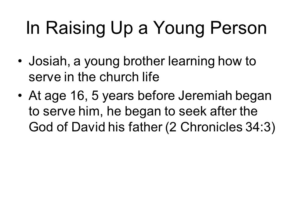 In Raising Up a Young Person Josiah, a young brother learning how to serve in the church life At age 16, 5 years before Jeremiah began to serve him, he began to seek after the God of David his father (2 Chronicles 34:3)