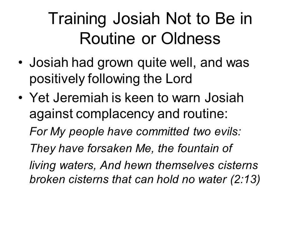 Training Josiah Not to Be in Routine or Oldness Josiah had grown quite well, and was positively following the Lord Yet Jeremiah is keen to warn Josiah against complacency and routine: For My people have committed two evils: They have forsaken Me, the fountain of living waters, And hewn themselves cisterns broken cisterns that can hold no water (2:13)