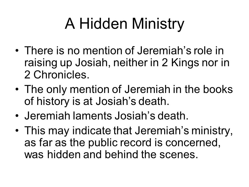 A Hidden Ministry There is no mention of Jeremiah's role in raising up Josiah, neither in 2 Kings nor in 2 Chronicles.