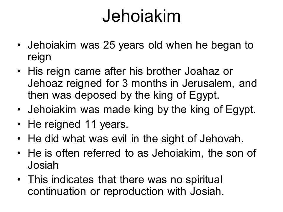 Jehoiakim Jehoiakim was 25 years old when he began to reign His reign came after his brother Joahaz or Jehoaz reigned for 3 months in Jerusalem, and then was deposed by the king of Egypt.