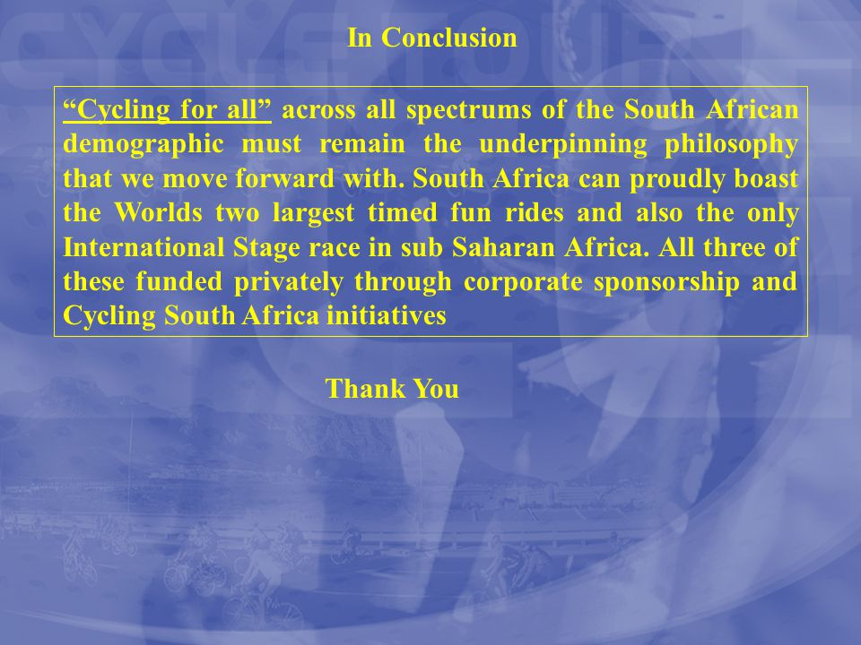 "In Conclusion ""Cycling for all"" across all spectrums of the South African demographic must remain the underpinning philosophy that we move forward wit"