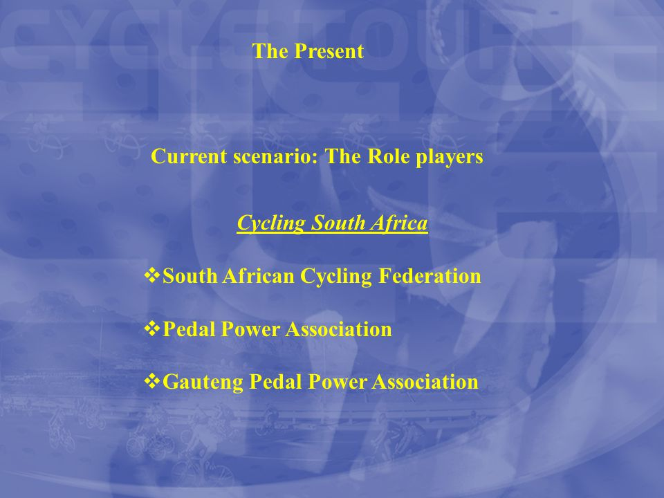 The Present Current scenario: The Role players Cycling South Africa  South African Cycling Federation  Pedal Power Association  Gauteng Pedal Power