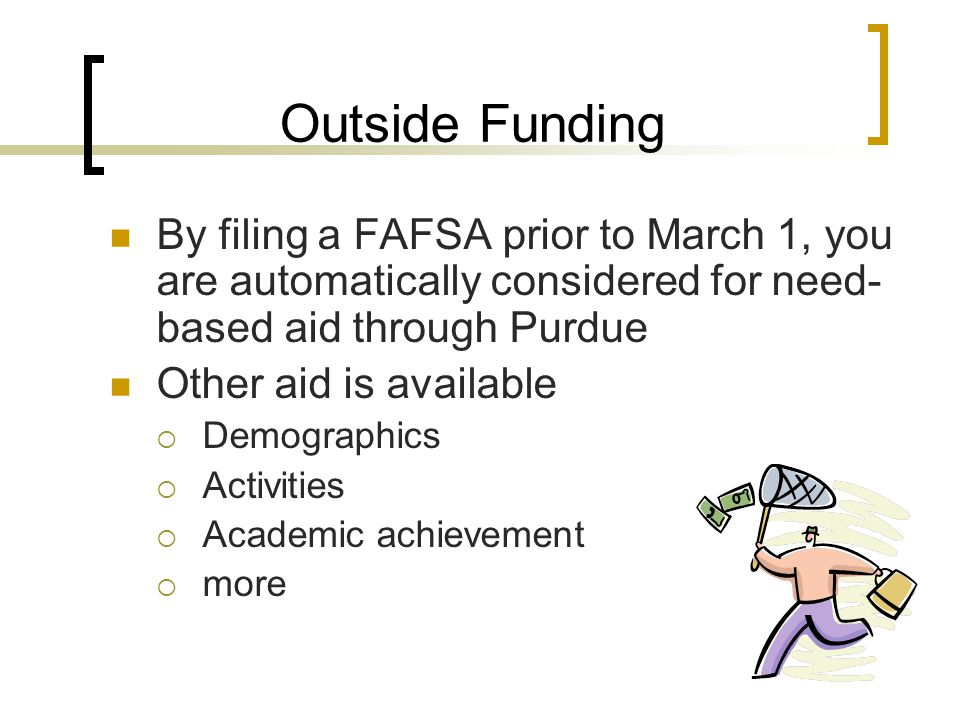 Outside Funding By filing a FAFSA prior to March 1, you are automatically considered for need- based aid through Purdue Other aid is available  Demographics  Activities  Academic achievement  more
