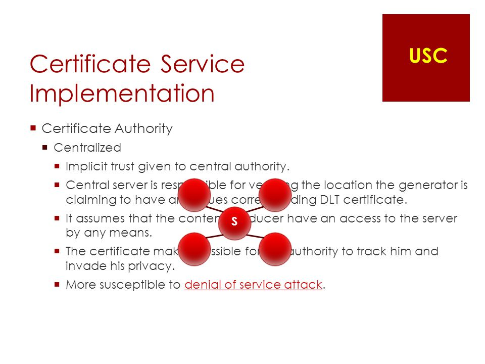 Certificate Service Implementation  Certificate Authority  Centralized  Implicit trust given to central authority.