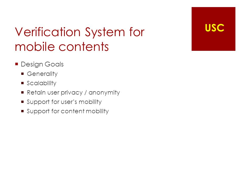 Verification System for mobile contents  Design Goals  Generality  Scalability  Retain user privacy / anonymity  Support for user's mobility  Support for content mobility USC