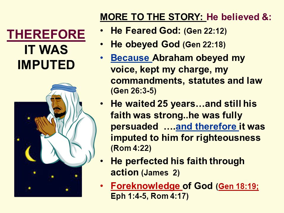MORE TO THE STORY: He believed &: He Feared God: (Gen 22:12) He obeyed God (Gen 22:18) Because Abraham obeyed my voice, kept my charge, my commandments, statutes and law (Gen 26:3-5) He waited 25 years…and still his faith was strong..he was fully persuaded ….and therefore it was imputed to him for righteousness (Rom 4:22) He perfected his faith through action (James 2) Foreknowledge of God (Gen 18:19; Eph 1:4-5, Rom 4:17) THEREFORE IT WAS IMPUTED