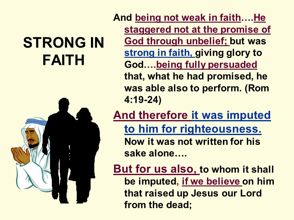 And being not weak in faith….He staggered not at the promise of God through unbelief; but was strong in faith, giving glory to God….being fully persuaded that, what he had promised, he was able also to perform.