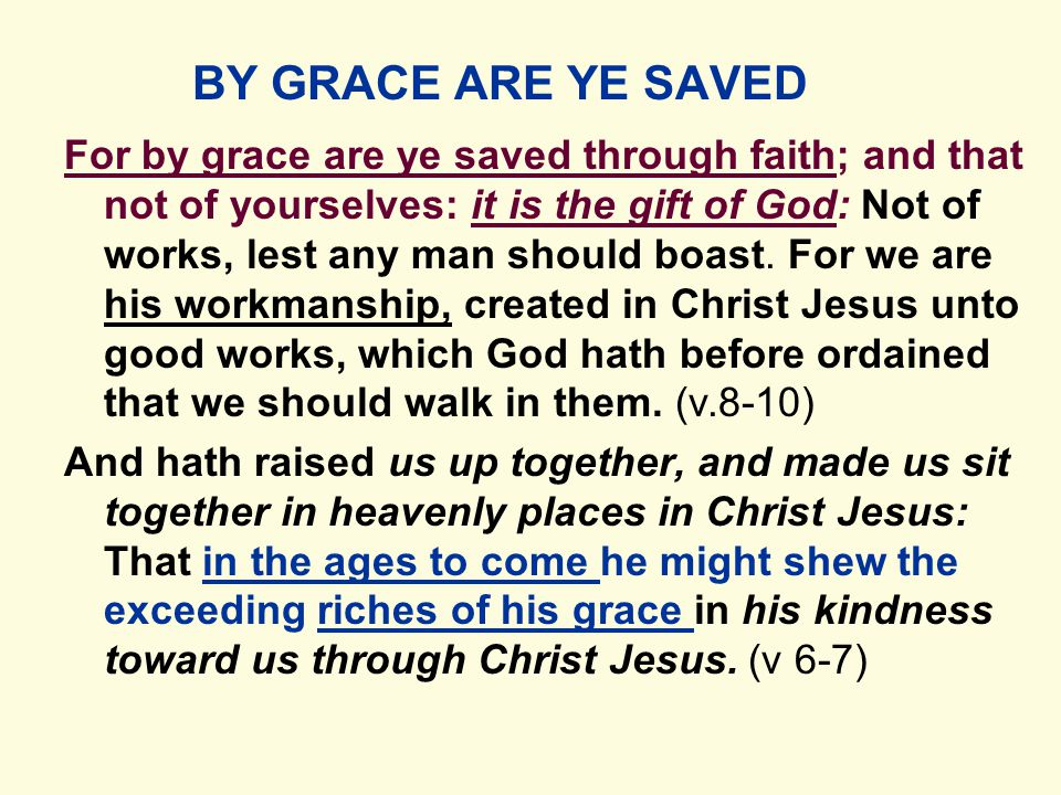 BY GRACE ARE YE SAVED For by grace are ye saved through faith; and that not of yourselves: it is the gift of God: Not of works, lest any man should boast.