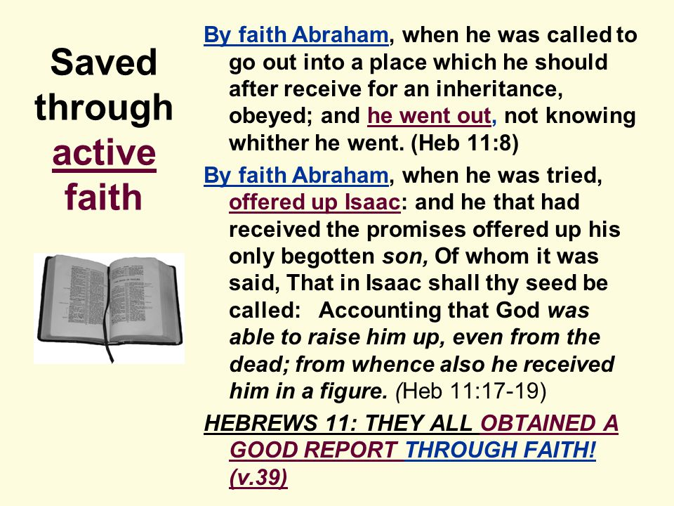Saved through active faith By faith Abraham, when he was called to go out into a place which he should after receive for an inheritance, obeyed; and he went out, not knowing whither he went.