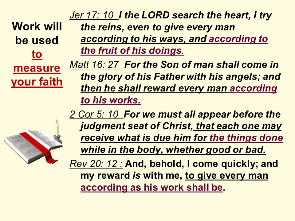 Work will be used to measure your faith Jer 17: 10 I the LORD search the heart, I try the reins, even to give every man according to his ways, and according to the fruit of his doings.