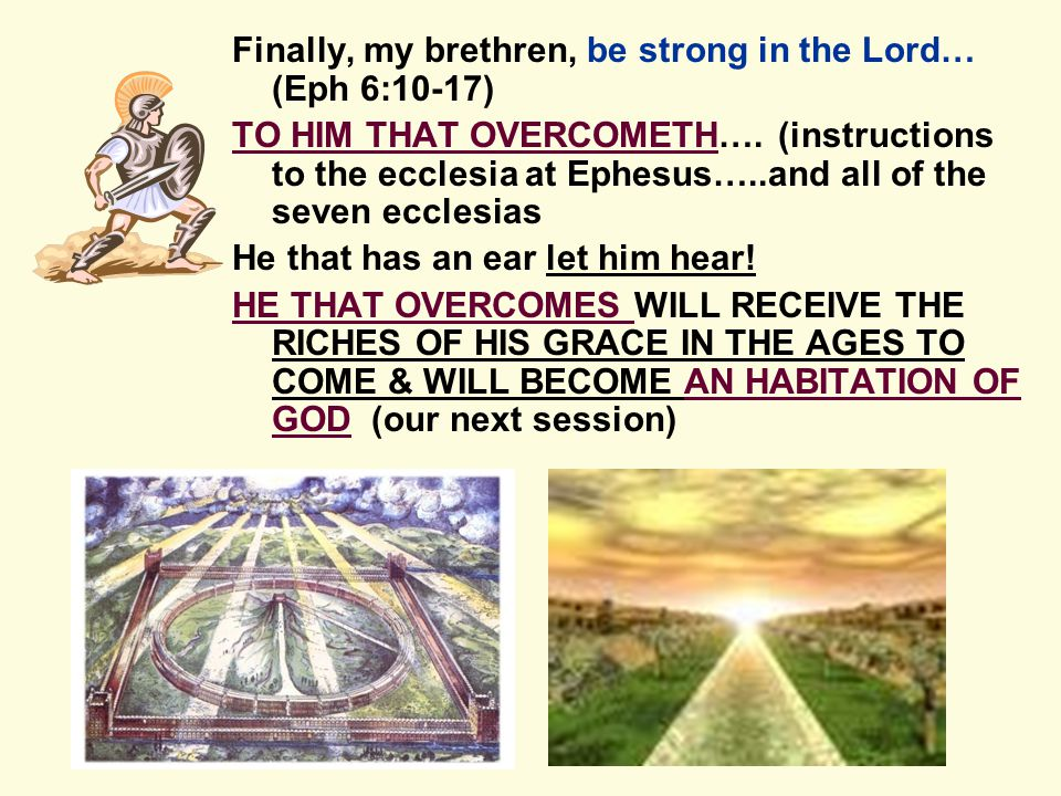 Finally, my brethren, be strong in the Lord… (Eph 6:10-17) TO HIM THAT OVERCOMETH….