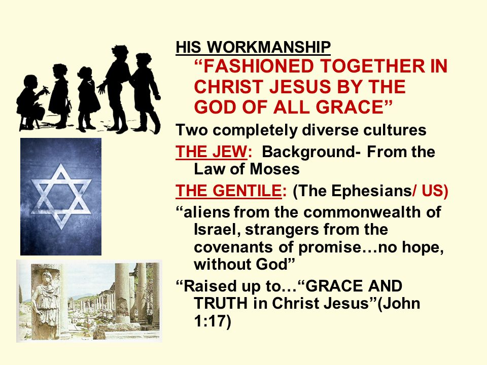 HIS WORKMANSHIP FASHIONED TOGETHER IN CHRIST JESUS BY THE GOD OF ALL GRACE Two completely diverse cultures THE JEW: Background- From the Law of Moses THE GENTILE: (The Ephesians/ US) aliens from the commonwealth of Israel, strangers from the covenants of promise…no hope, without God Raised up to… GRACE AND TRUTH in Christ Jesus (John 1:17)