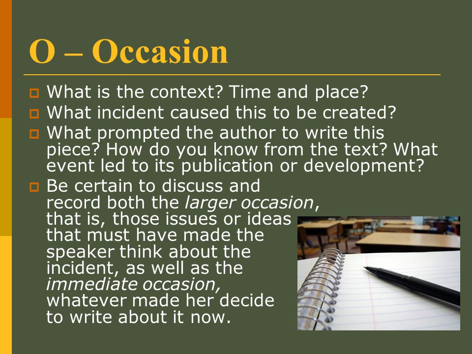 O – Occasion  What is the context? Time and place?  What incident caused this to be created?  What prompted the author to write this piece? How do
