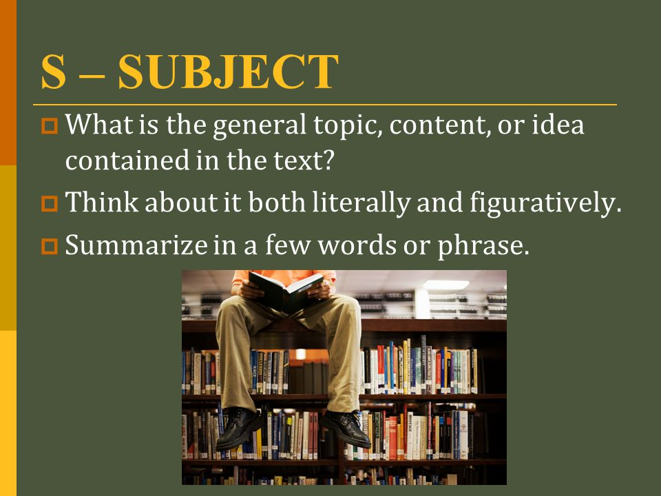 S – SUBJECT  What is the general topic, content, or idea contained in the text?  Think about it both literally and figuratively.  Summarize in a fe