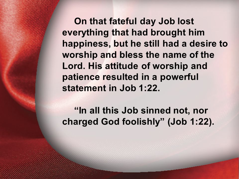 I. The Return of the Lord On that fateful day Job lost everything that had brought him happiness, but he still had a desire to worship and bless the n