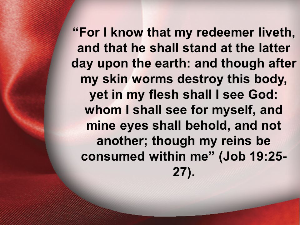 Job 19:25-27 For I know that my redeemer liveth, and that he shall stand at the latter day upon the earth: and though after my skin worms destroy this body, yet in my flesh shall I see God: whom I shall see for myself, and mine eyes shall behold, and not another; though my reins be consumed within me (Job 19:25- 27).