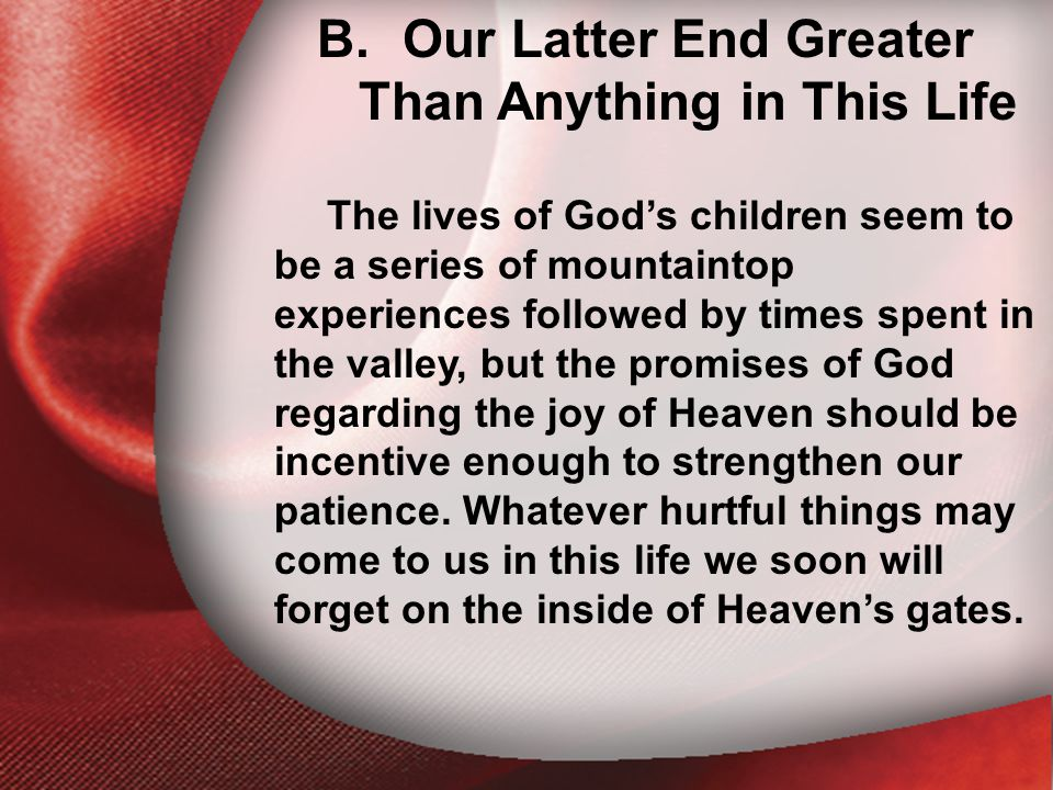 B. Our Latter End Greater Than Anything in This Life The lives of God's children seem to be a series of mountaintop experiences followed by times spen