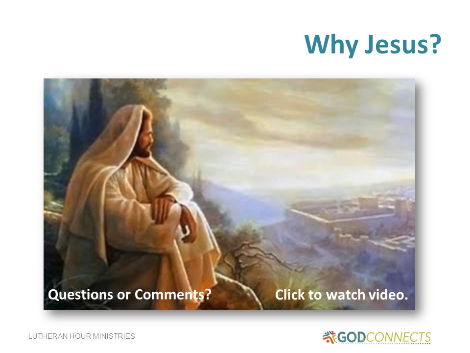 LUTHERAN HOUR MINISTRIES Why Jesus Click to watch video. Questions or Comments