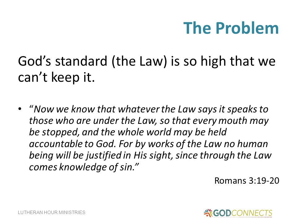 LUTHERAN HOUR MINISTRIES The Problem God's standard (the Law) is so high that we can't keep it.