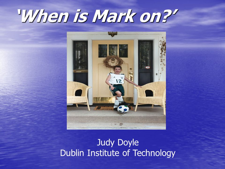 'When is Mark on?' Judy Doyle Dublin Institute of Technology