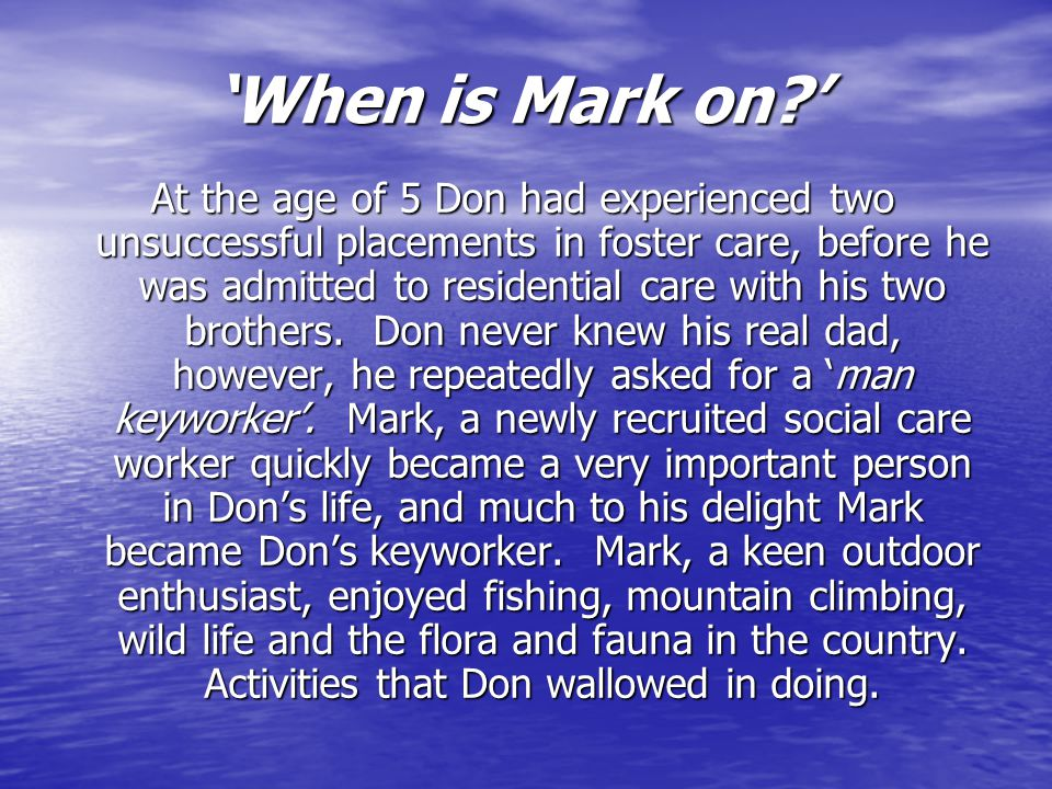 'When is Mark on ' At the age of 5 Don had experienced two unsuccessful placements in foster care, before he was admitted to residential care with his two brothers.