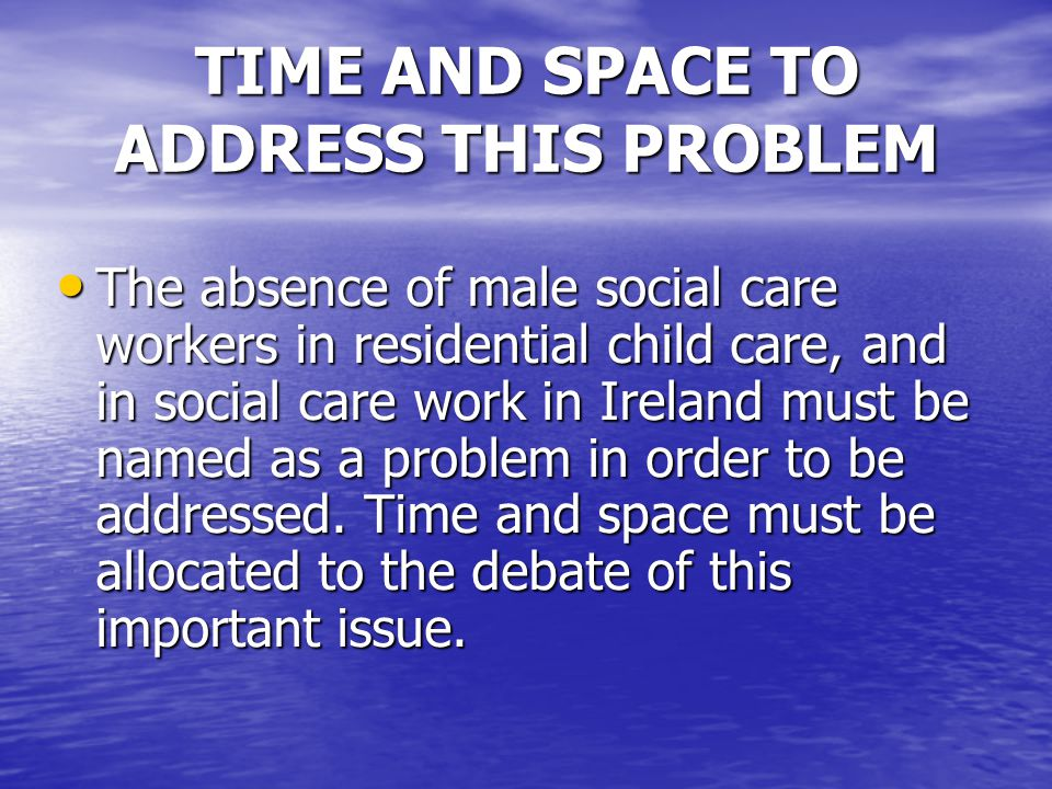 TIME AND SPACE TO ADDRESS THIS PROBLEM The absence of male social care workers in residential child care, and in social care work in Ireland must be named as a problem in order to be addressed.