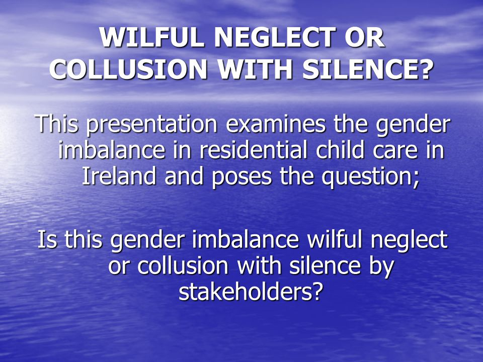 WILFUL NEGLECT OR COLLUSION WITH SILENCE.