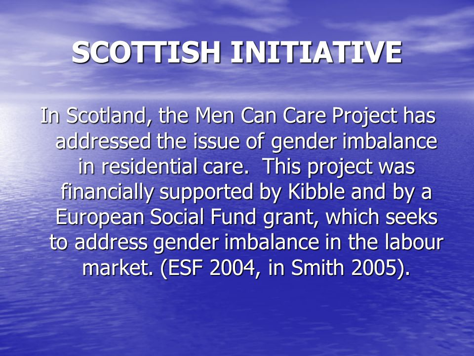 SCOTTISH INITIATIVE In Scotland, the Men Can Care Project has addressed the issue of gender imbalance in residential care.