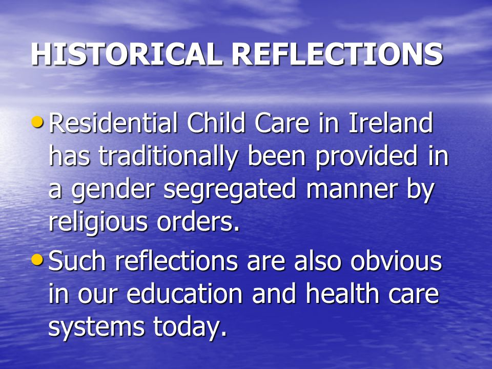 HISTORICAL REFLECTIONS Residential Child Care in Ireland has traditionally been provided in a gender segregated manner by religious orders.