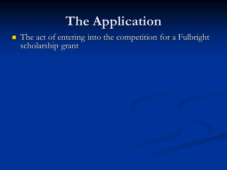 The Application The act of entering into the competition for a Fulbright scholarship grant The act of entering into the competition for a Fulbright scholarship grant A formal statement and presentation of: A formal statement and presentation of: Personal data Personal data home and current address, date of birth, current status as student or employee, accomplishments, publications, fellowships; family information; past experiences overseas, etc.
