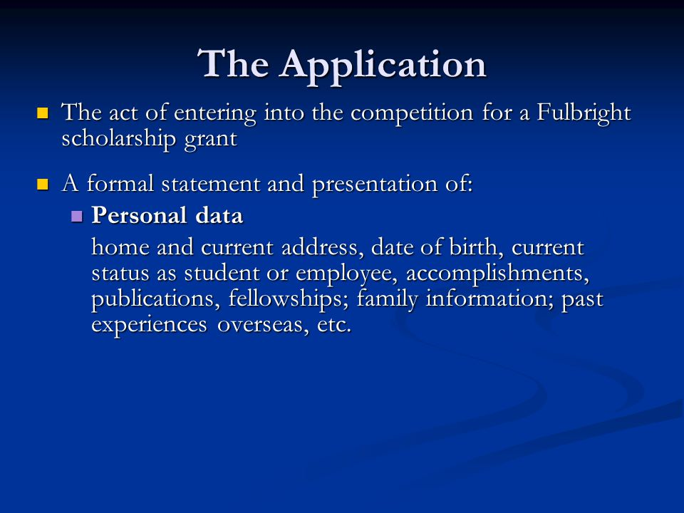 The Application An act of entering into the competition for a Fulbright scholarship grant An act of entering into the competition for a Fulbright scholarship grant A formal statement and presentation of: A formal statement and presentation of: Personal data Personal data home and current address, date of birth, current status as student or employee, accomplishments, publications, fellowships; family information; past experiences overseas, etc.